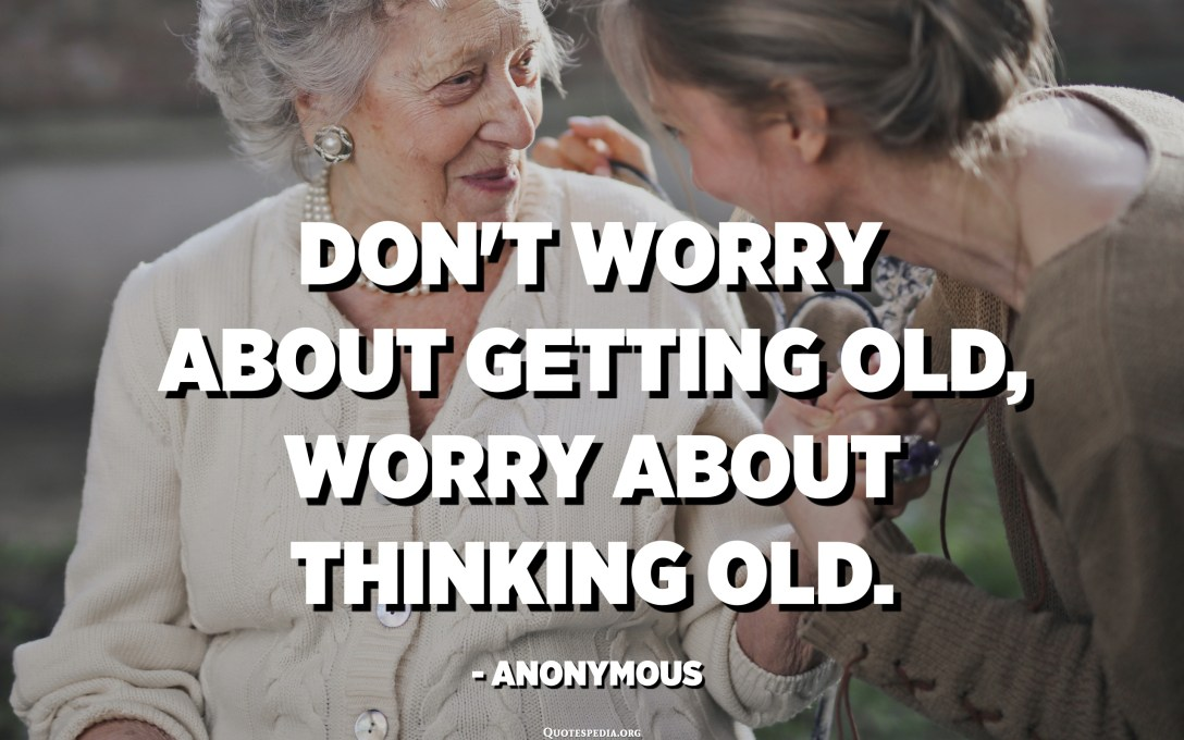 Don't worry about getting old, worry about thinking old. - Anonymous