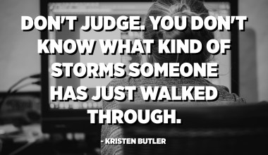Don't judge. You don't know what kind of storms someone has just walked through. - Kristen Butler