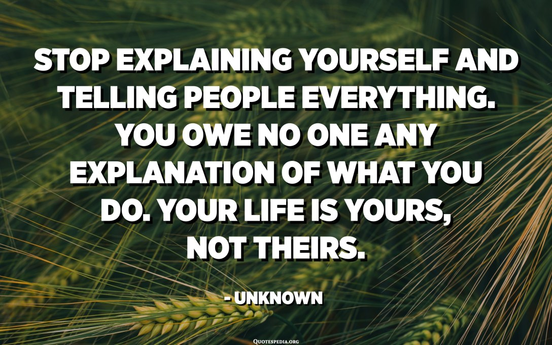 Stop explaining yourself and telling people everything. You owe no one any explanation of what you do. Your life is yours, not theirs. - Unknown