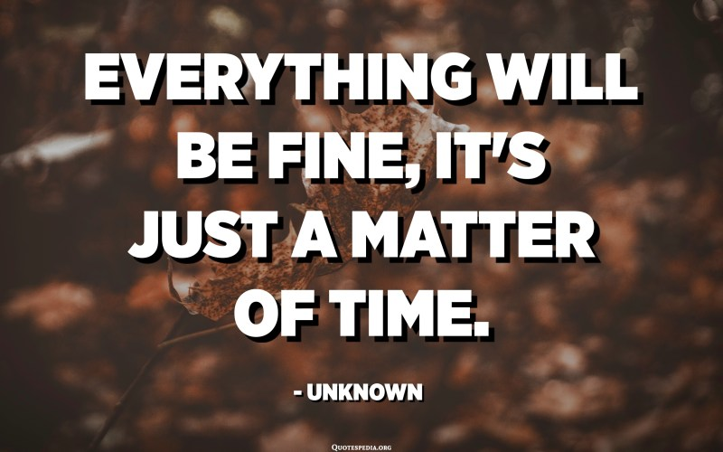 Everything will be fine, It's just a matter of time. - Unknown
