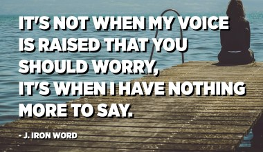 It's not when my voice is raised that you should worry, it's when I have nothing more to say. - J. Iron Word