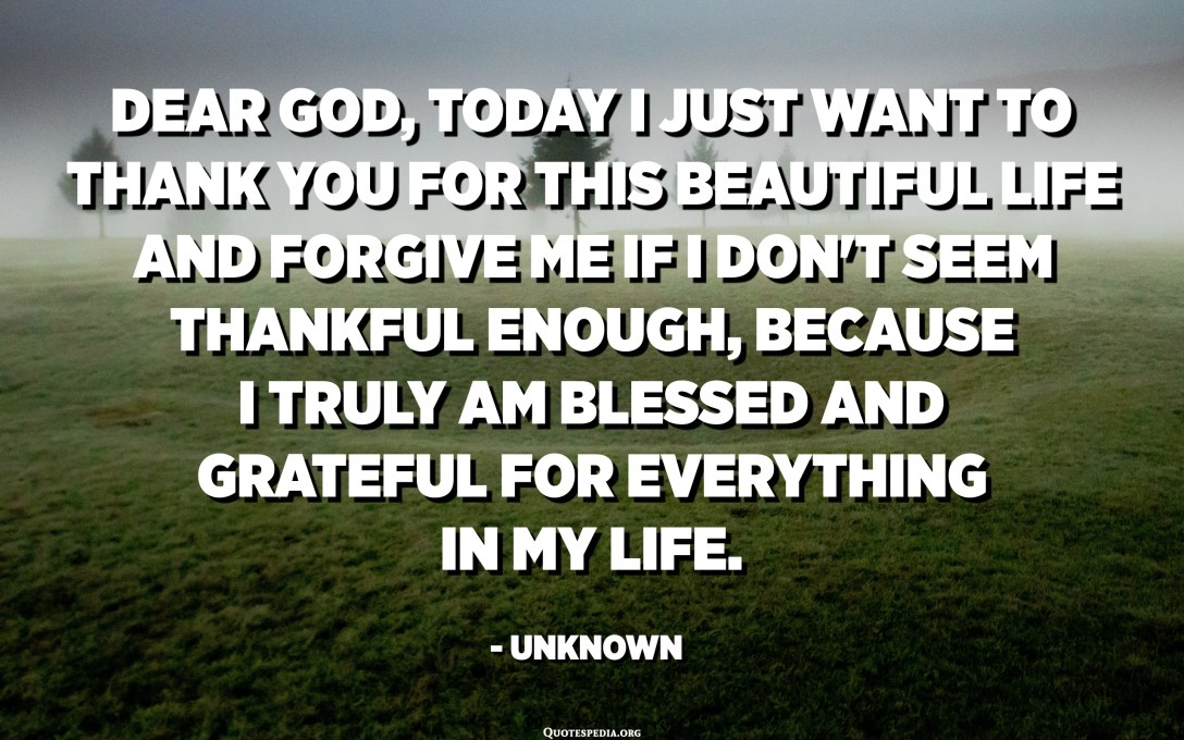 Dear God, today I just want to thank you for this beautiful life and forgive me if I don't seem thankful enough, because I truly am blessed and grateful for everything in my life. Amen. - Unknown