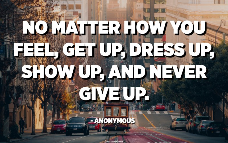 No matter how you feel, get up, dress up, show up, and never give up. - Anonymous