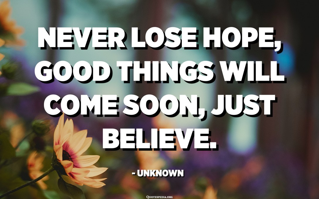Never lose hope, good things will come soon, just believe. - Unknown