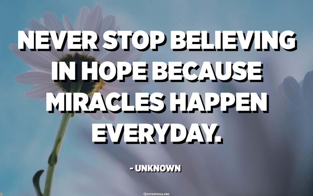 Never stop believing in hope because miracles happen everyday. - Unknown