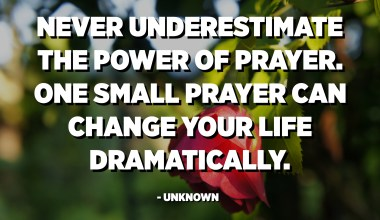 Never underestimate the power of prayer. One small prayer can change your life dramatically. - Unknown