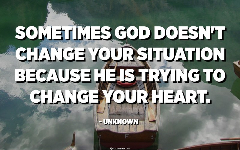 Sometimes God doesn't change your situation because he is trying to change your heart. - Unknown