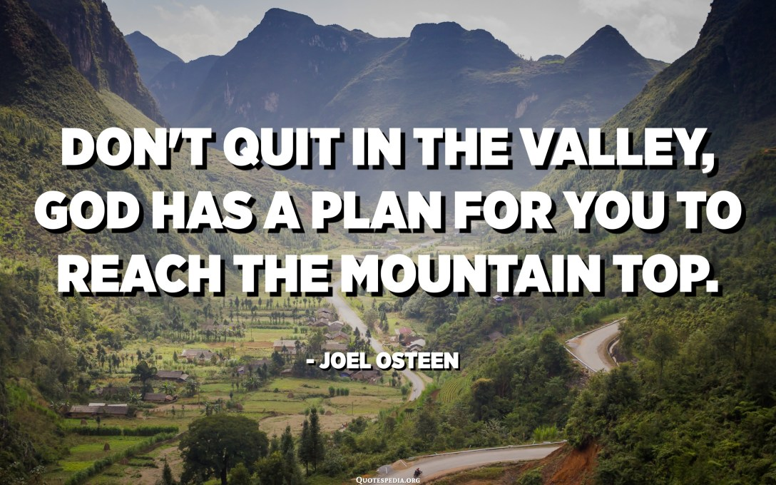 Don't quit in the valley, God has a plan for you to reach the mountain top. - Joel Osteen