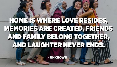 Home is where love resides, memories are created, friends and family belong together, and laughter never ends. - Unknown