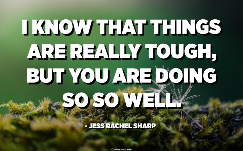 I know that things are really tough, but you are doing so so well. - Jess Rachel Sharp
