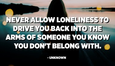 Never allow loneliness to drive you back into the arms of someone you know you don't belong with. - Unknown