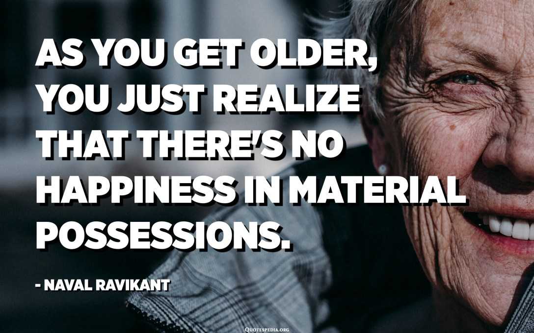 As you get older, you just realize that there's no happiness in material possessions. - Naval Ravikant