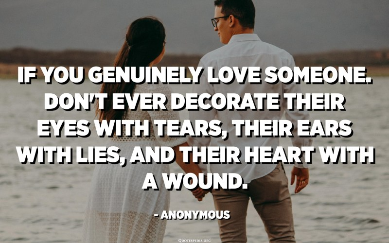 If you genuinely love someone. Don't ever decorate their eyes with tears, their ears with lies, and their heart with a wound. - Anonymous