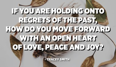 If you are holding onto regrets of the past, how do you move forward with an open heart of love, peace and joy? Sometimes we have to take the time and journey down a path of inner healing. - Tracey Smith