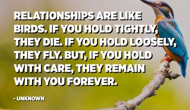 Relationships are like birds. If you hold tightly, they die. If you hold loosely, they fly. But, if you hold with care, they remain with you forever. - Unknown