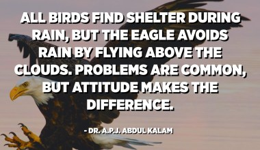 All birds find shelter during rain, but the eagle avoids rain by flying above the clouds. Problems are common, but attitude makes the difference. - Dr. A.P.J. Abdul Kalam