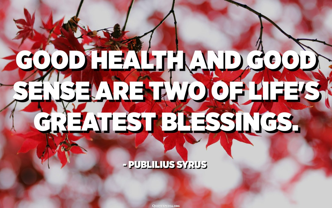 Good health and good sense are two of life's greatest blessings. - Publilius Syrus