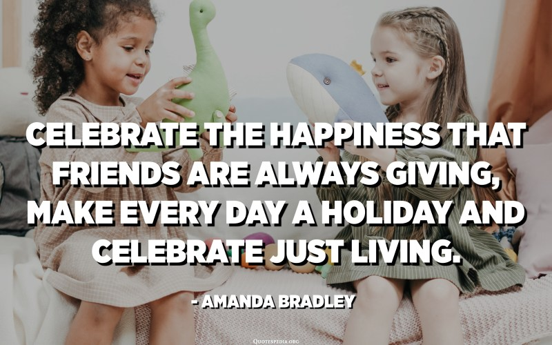 Celebrate the happiness that friends are always giving, make every day a holiday and celebrate just living. - Amanda Bradley