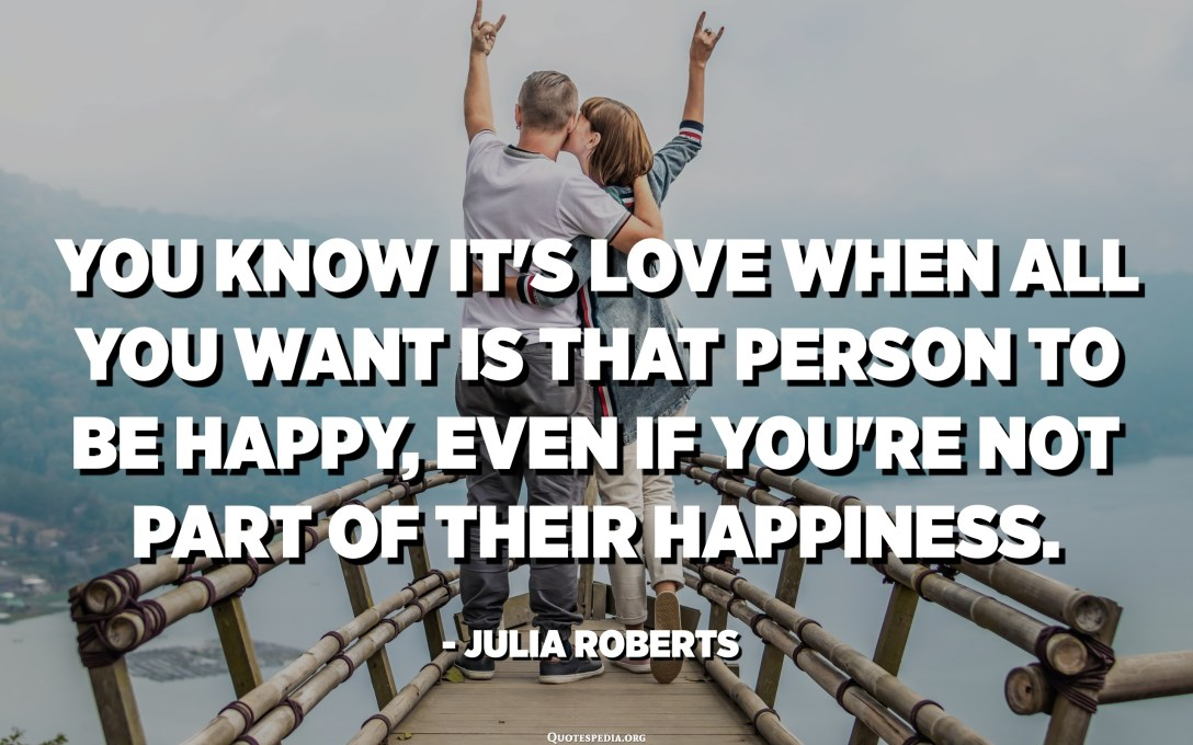 You know it's love when all you want is that person to be happy, even if you're not part of their happiness. - Julia Roberts