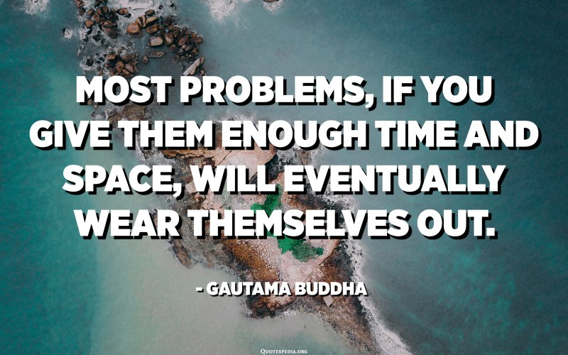 Most problems, if you give them enough time and space, will eventually wear themselves out. - Gautama Buddha