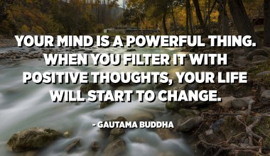 Your mind is a powerful thing. When you filter it with positive thoughts, your life will start to change. - Gautama Buddha