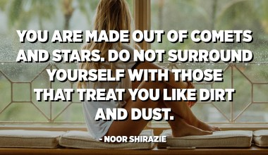 You are made out of comets and stars. Do not surround yourself with those that treat you like dirt and dust. - Noor Shirazie