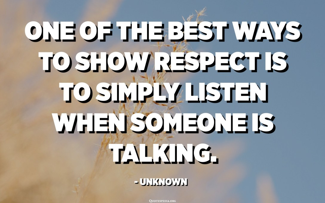One of the best ways to show respect is to simply listen when someone is talking. - Unknown