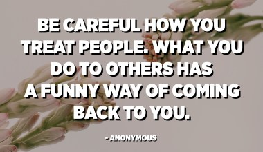Be careful how you treat people. What you do to others has a funny way of coming back to you. - Anonymous