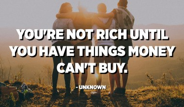 You're not rich until you have things money can't buy. - Unknown