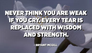 Never think you are weak if you cry. Every tear is replaced with wisdom and strength. - Bryant McGill