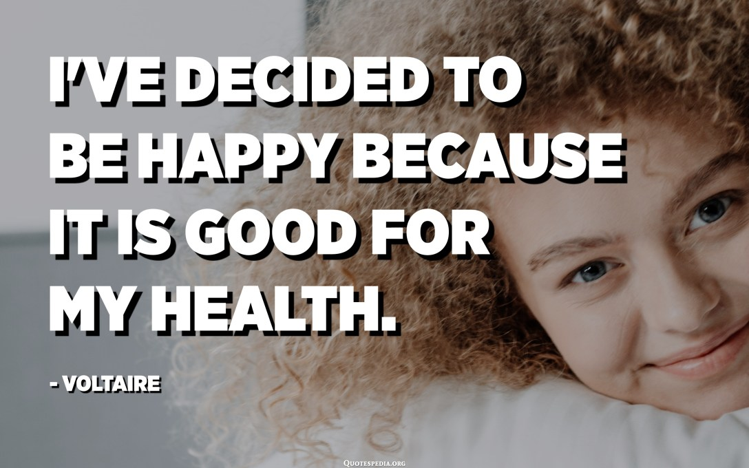 I've decided to be happy because it is good for my health. - Voltaire