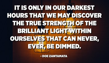 It is only in our darkest hours that we may discover the true strength of the brilliant light within ourselves that can never, ever, be dimmed. - Doe Zantamata