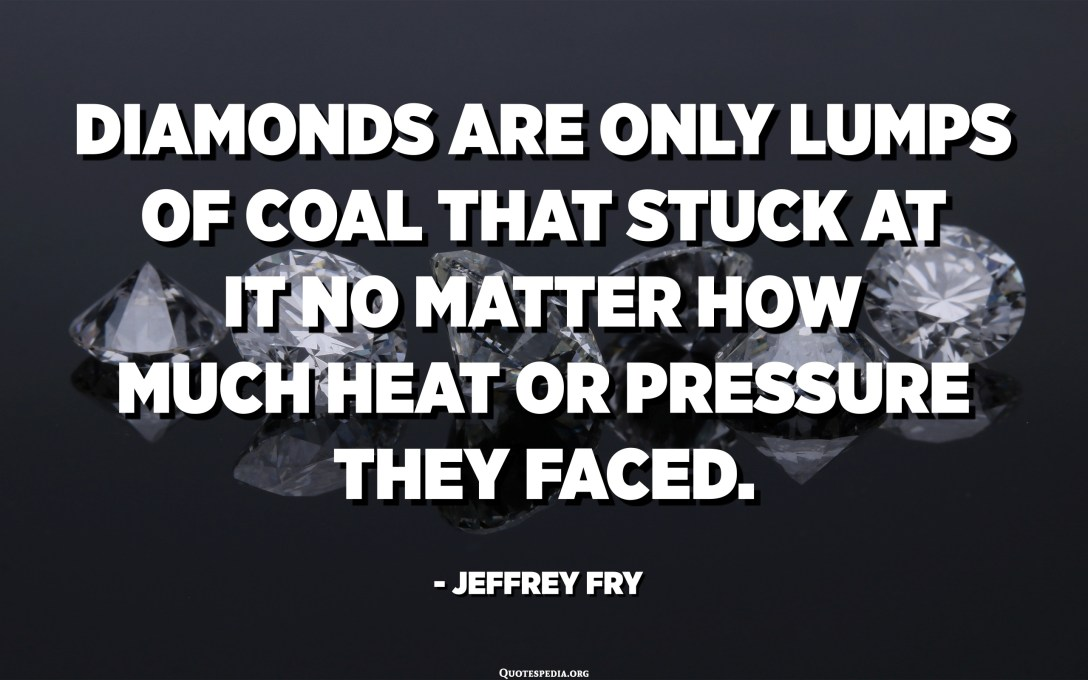 Diamonds are only lumps of coal that stuck at it no matter how much heat or pressure they faced. - Jeffrey Fry