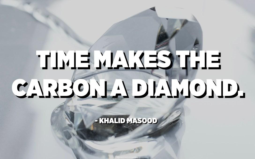 Time makes the carbon a diamond. - Khalid Masood