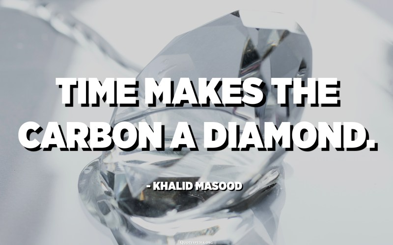 Time makes the carbon a diamond. - Khalid Masood