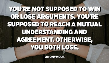 You're not supposed to win or lose arguments. You're supposed to reach a mutual understanding and agreement. Otherwise, you both lose. - Anonymous