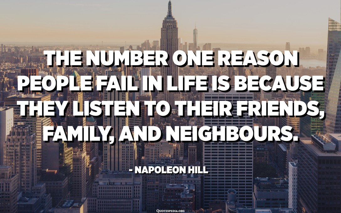 The number one reason people fail in life is because they listen to their friends, family, and neighbours. - Napoleon Hill