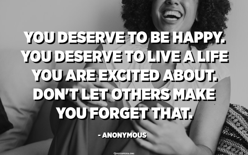 You deserve to be happy. You deserve to live a life you are excited about. Don't let others make you forget that. - Anonymous