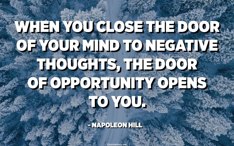 When you close the door of your mind to negative thoughts, the door of opportunity opens to you. - Napoleon Hill