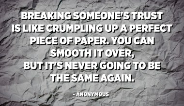 Breaking someone's trust is like crumpling up a perfect piece of paper. You can smooth it over, but it's never going to be the same again. - Anonymous