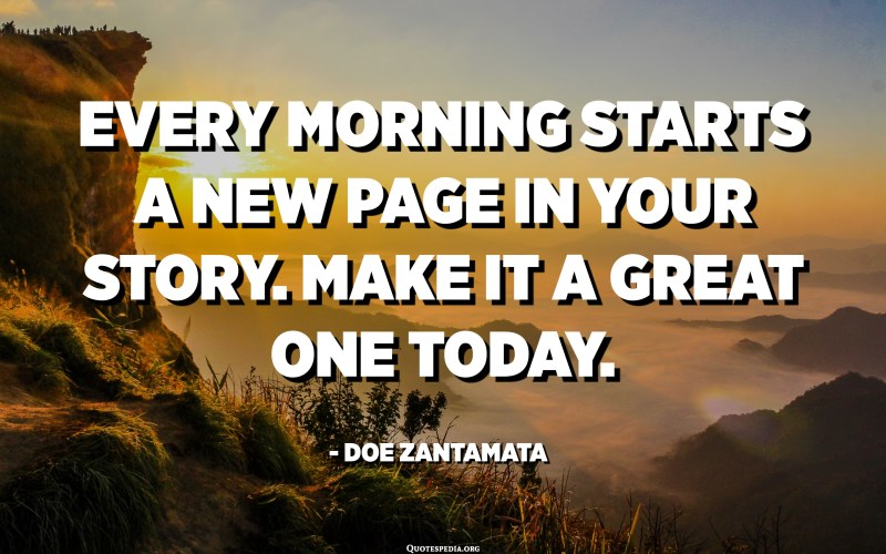 Every morning starts a new page in your story. Make it a great one today. - Doe Zantamata
