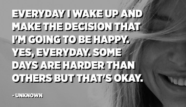 Everyday I wake up and make the decision that I'm going to be happy. Yes, everyday. Some days are harder than others but that's okay. - Unknown