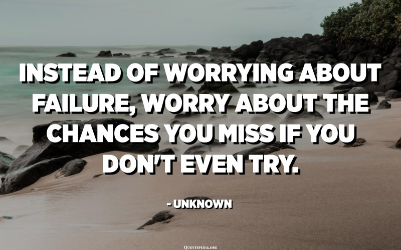 Instead of worrying about failure, worry about the chances you miss if you don't even try. - Unknown