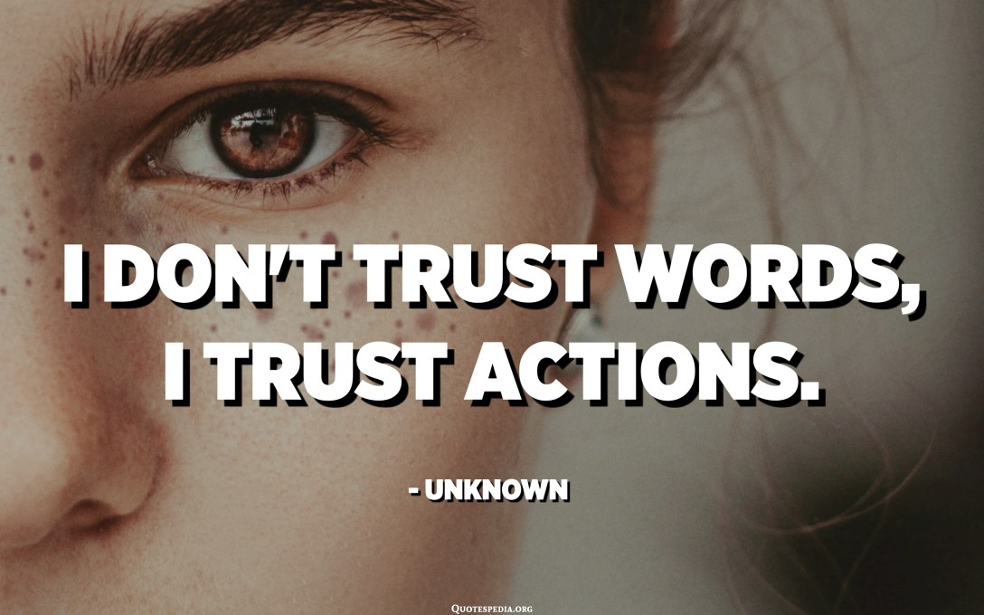 I don't trust words, I trust actions. - Unknown