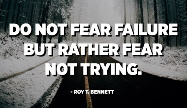 Do not fear failure but rather fear not trying. - Roy T. Bennett