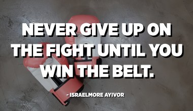 Never give up on the fight until you win the belt. - Israelmore Ayivor