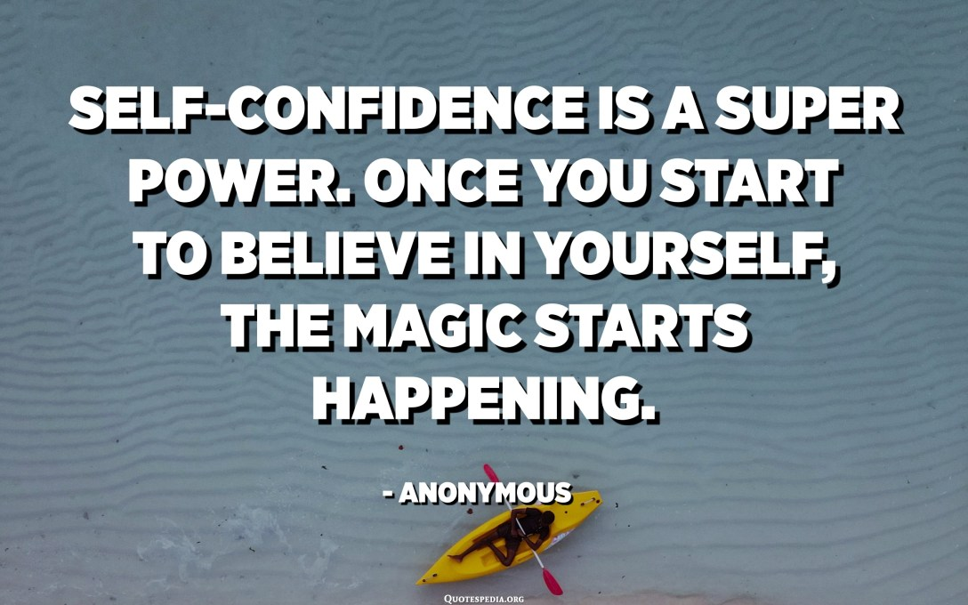 Self-confidence is a super power. Once you start to believe in yourself, the magic starts happening. - Anonymous