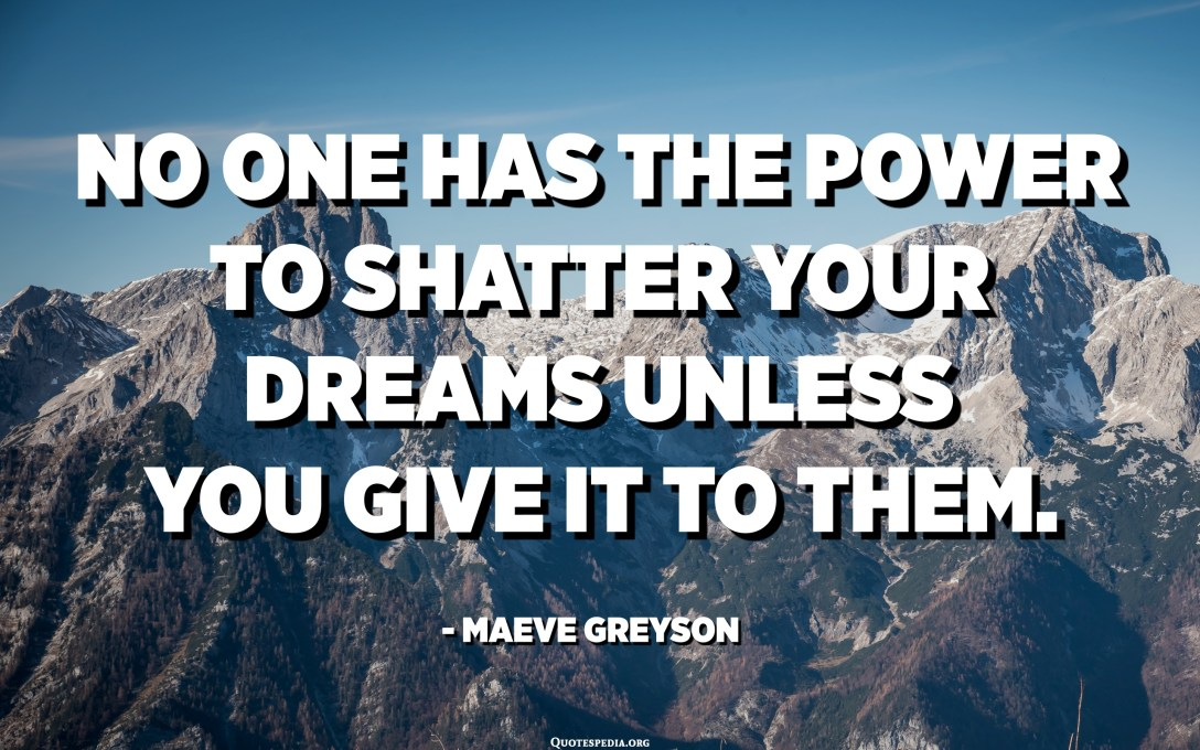 No one has the power to shatter your dreams unless you give it to them. - Maeve Greyson