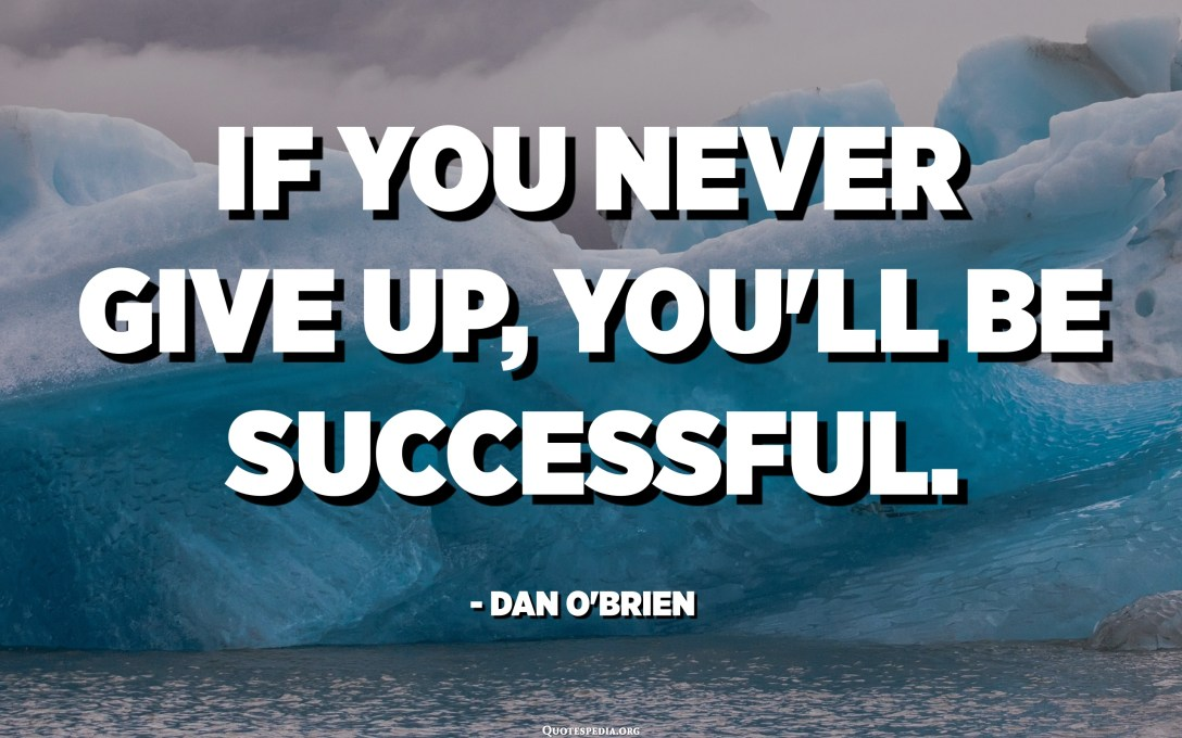 If you never give up, you'll be successful. - Dan O'Brien