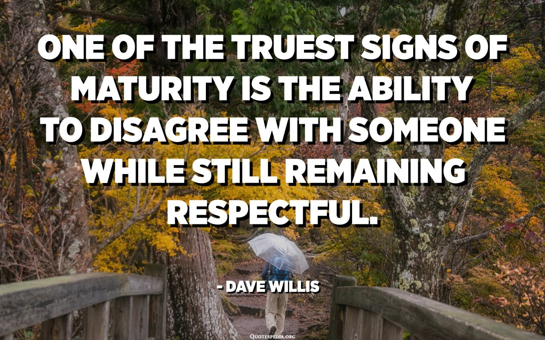 One of the truest signs of maturity is the ability to disagree with someone while still remaining respectful. - Dave Willis